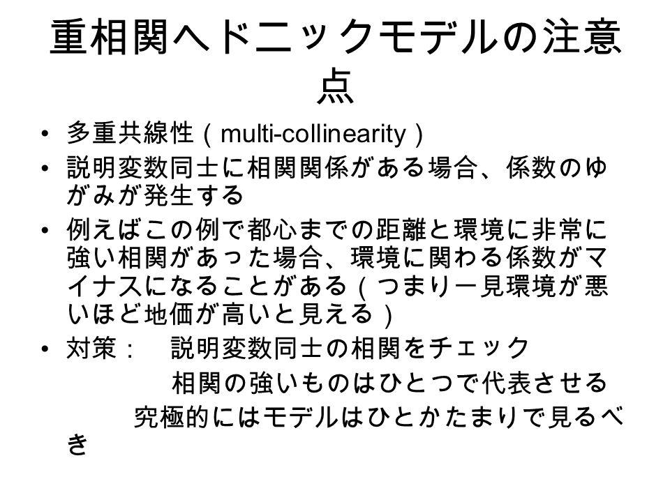 重相関ヘドニックモデルの注意 点 多重共線性( multi-collinearity ) 説明変数同士に相関関係がある場合、係数のゆ がみが発生する 例えばこの例で都心までの距離と環境に非常に 強い相関があった場合、環境に関わる係数がマ イナスになることがある(つまり一見環境が悪 いほど地価が高いと見える) 対策: 説明変数同士の相関をチェック 相関の強いものはひとつで代表させる 究極的にはモデルはひとかたまりで見るべ き