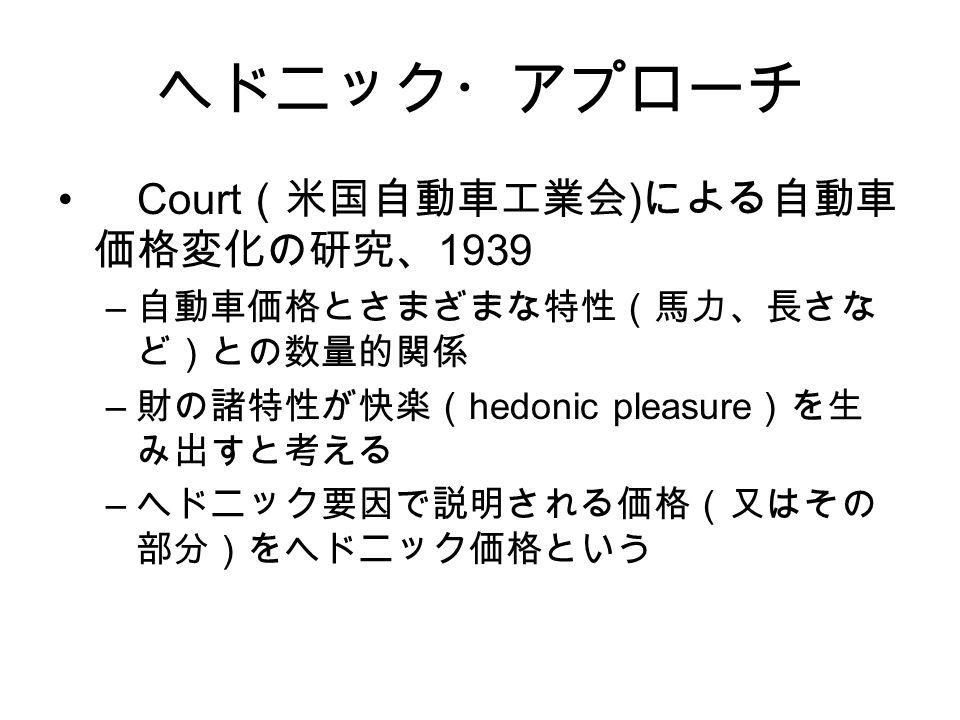 Court (米国自動車工業会 ) による自動車 価格変化の研究、 1939 – 自動車価格とさまざまな特性(馬力、長さな ど)との数量的関係 – 財の諸特性が快楽( hedonic pleasure )を生 み出すと考える – ヘドニック要因で説明される価格(又はその 部分)をヘドニック価格という