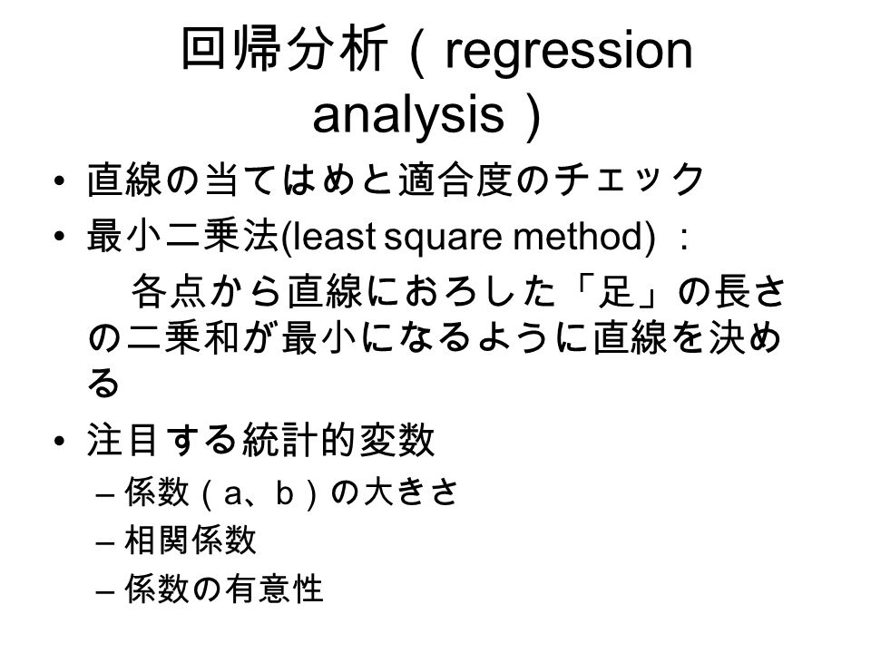 回帰分析( regression analysis ) 直線の当てはめと適合度のチェック 最小二乗法 (least square method) : 各点から直線におろした「足」の長さ の二乗和が最小になるように直線を決め る 注目する統計的変数 – 係数( a 、 b )の大きさ – 相関係数 – 係数の有意性
