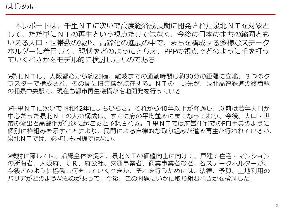 2 本レポートは、千里NTに次いで高度経済成長期に開発された泉北NTを対象と して、ただ単にNTの再生という視点だけではなく、今後の日本のまちの縮図とも いえる人口・世帯数の減少、高齢化の進展の中で、まちを構成する多様なステーク ホルダーに着目して、現状をどのようにとらえ、PPPの視点でどのように手を打っ ていくべきかをモデル的に検討したものである  泉北NTは、大阪都心から約25㎞、難波までの通勤時間は約30分の距離に立地。3つのク ラスターで構成され、その間に旧集落が点在する。NTの一つ先が、泉北高速鉄道の終着駅 の和泉中央駅で、現在も都市再生機構が宅地開発を行っている  千里NTに次いで昭和42年にまちびらき。それから40年以上が経過し、以前は若年人口が 中心だった泉北NTの人の構成は、すでに府の平均並みにまでなっており、今後、人口・世 帯の流出と高齢化が急速に起こると予想される。千里NTでは府営住宅でのPFI事業のように 個別に枠組みを示すことにより、民間による自律的な取り組みが進み再生が行われているが、 泉北NTでは、必ずしも同様ではない。  検討に際しては、沿線全体を捉え、泉北NTの価値向上に向けて、戸建て住宅・マンション の所有者、大阪府、UR、府公社、交通事業者、商業事業者など、各ステークホルダーが、 今後どのように協働し何をしていくべきか、それを行うためには、法律、予算、土地利用の バリアがどのようなものがあって、今後、この問題にいかに取り組むべきかを検討した はじめに