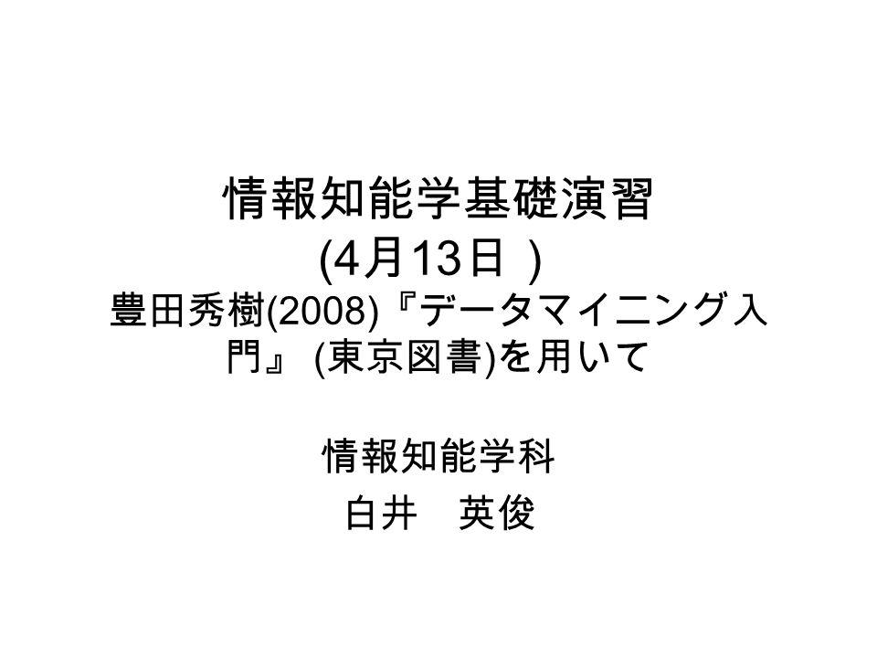 情報知能学基礎演習 (4 月 13 日) 豊田秀樹 (2008) 『データマイニング入 門』 ( 東京図書 ) を用いて 情報知能学科 白井 英俊