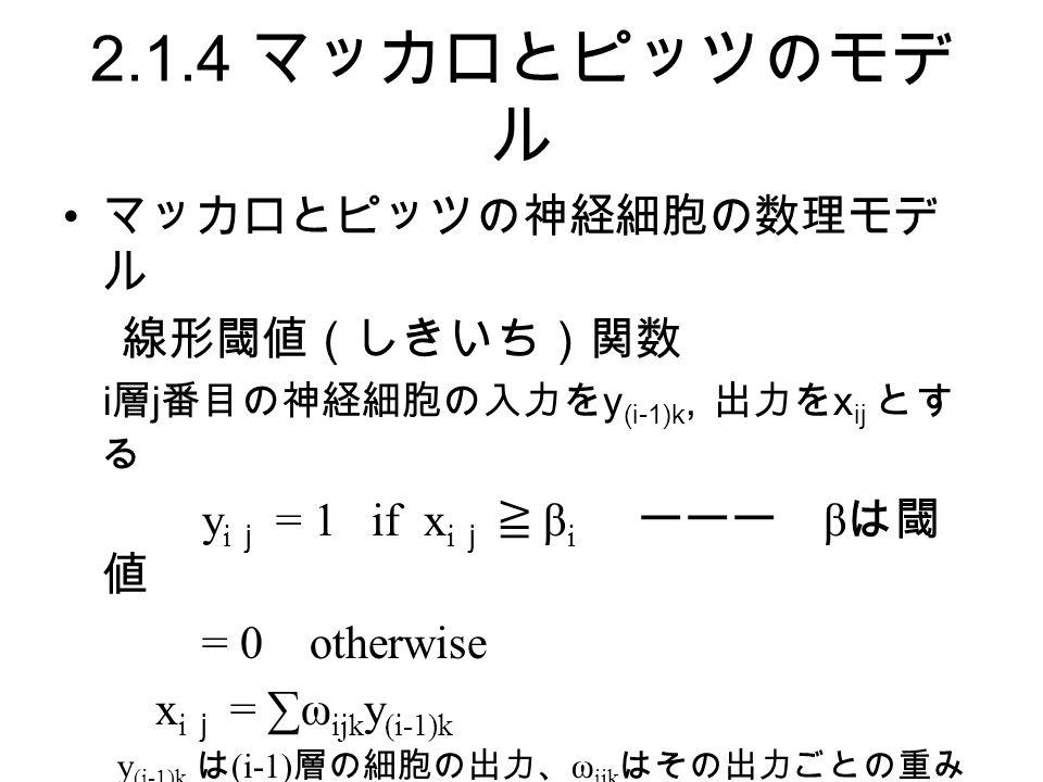 2.1.4 マッカロとピッツのモデ ル マッカロとピッツの神経細胞の数理モデ ル 線形閾値(しきいち)関数 i 層 j 番目の神経細胞の入力を y (i-1)k, 出力を x ij とす る y i j = 1 if x i j ≧ β i ーーー β は閾 値 = 0 otherwise x i j = ∑ω ijk y (i-1)k y (i-1)k は (i-1) 層の細胞の出力、 ω ijk はその出力ごとの重み これらの総合和が i 層 j 番目の神経細胞の出力 (y i j ) を 決定