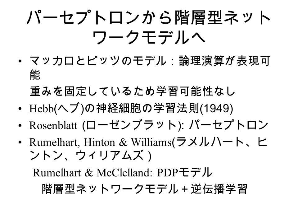 パーセプトロンから階層型ネット ワークモデルへ マッカロとピッツのモデル:論理演算が表現可 能 重みを固定しているため学習可能性なし Hebb ( ヘブ ) の神経細胞の学習法則 (1949) Rosenblatt ( ローゼンブラット ): パーセプトロン Rumelhart, Hinton & Williams ( ラメルハート、ヒ ントン、ウィリアムズ) Rumelhart & McClelland: PDP モデル 階層型ネットワークモデル+逆伝播学習