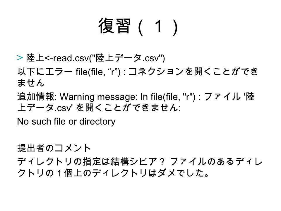 復習(1) > 陸上 <-read.csv( 陸上データ.csv ) 以下にエラー file(file, r ) : コネクションを開くことができ ません 追加情報 : Warning message: In file(file, r ) : ファイル 陸 上データ.csv を開くことができません : No such file or directory 提出者のコメント ディレクトリの指定は結構シビア? ファイルのあるディレ クトリの1個上のディレクトリはダメでした。