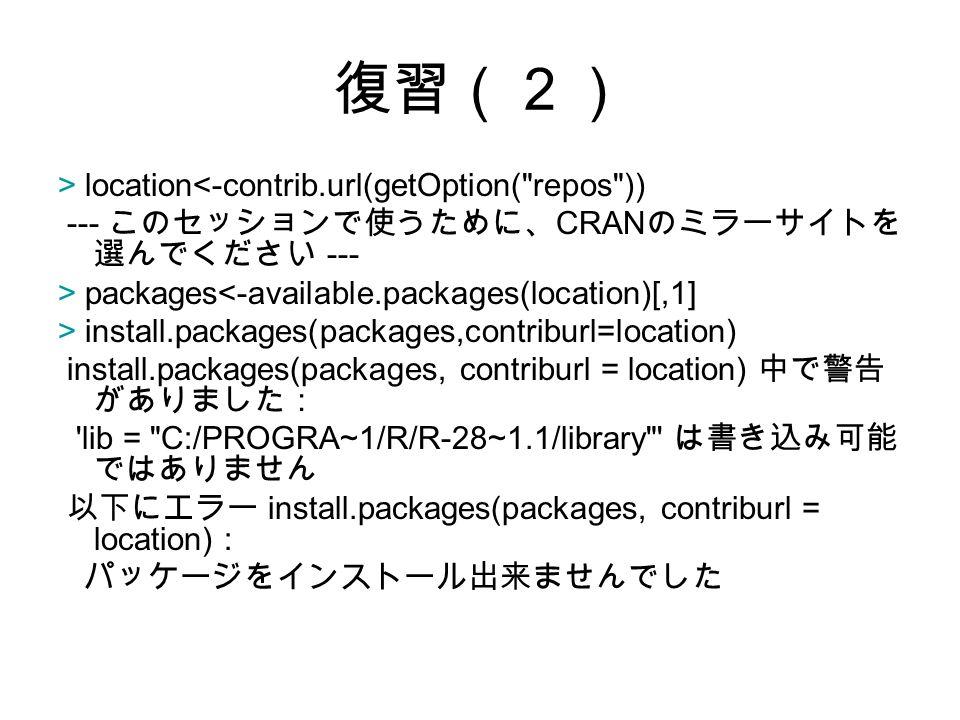 復習(2) > location<-contrib.url(getOption( repos )) --- このセッションで使うために、 CRAN のミラーサイトを 選んでください --- > packages<-available.packages(location)[,1] > install.packages(packages,contriburl=location) install.packages(packages, contriburl = location) 中で警告 がありました: lib = C:/PROGRA~1/R/R-28~1.1/library は書き込み可能 ではありません 以下にエラー install.packages(packages, contriburl = location) : パッケージをインストール出来ませんでした