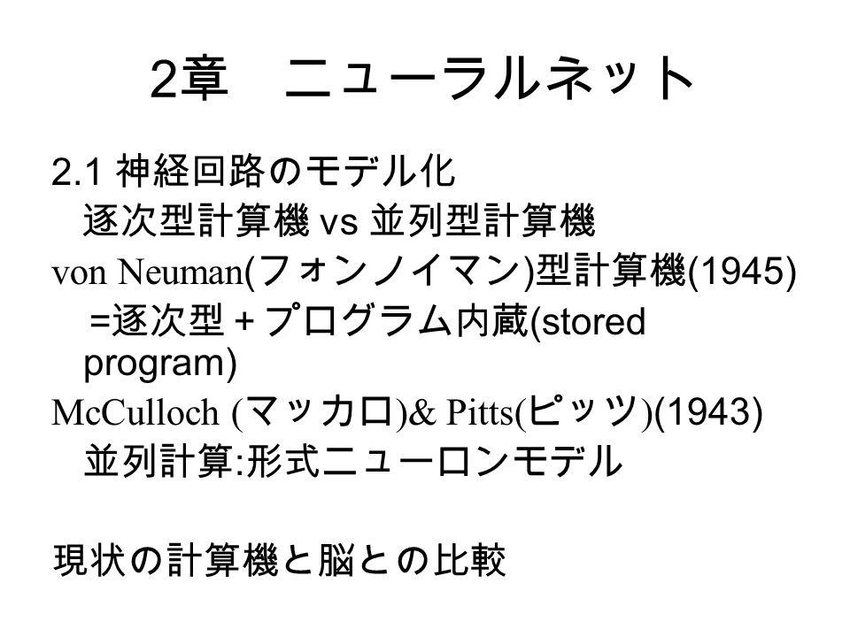 2 章 ニューラルネット 2.1 神経回路のモデル化 逐次型計算機 vs 並列型計算機 von Neuman ( フォンノイマン ) 型計算機 (1945) = 逐次型+プログラム内蔵 (stored program) McCulloch ( マッカロ )& Pitts( ピッツ ) (1943) 並列計算 : 形式ニューロンモデル 現状の計算機と脳との比較