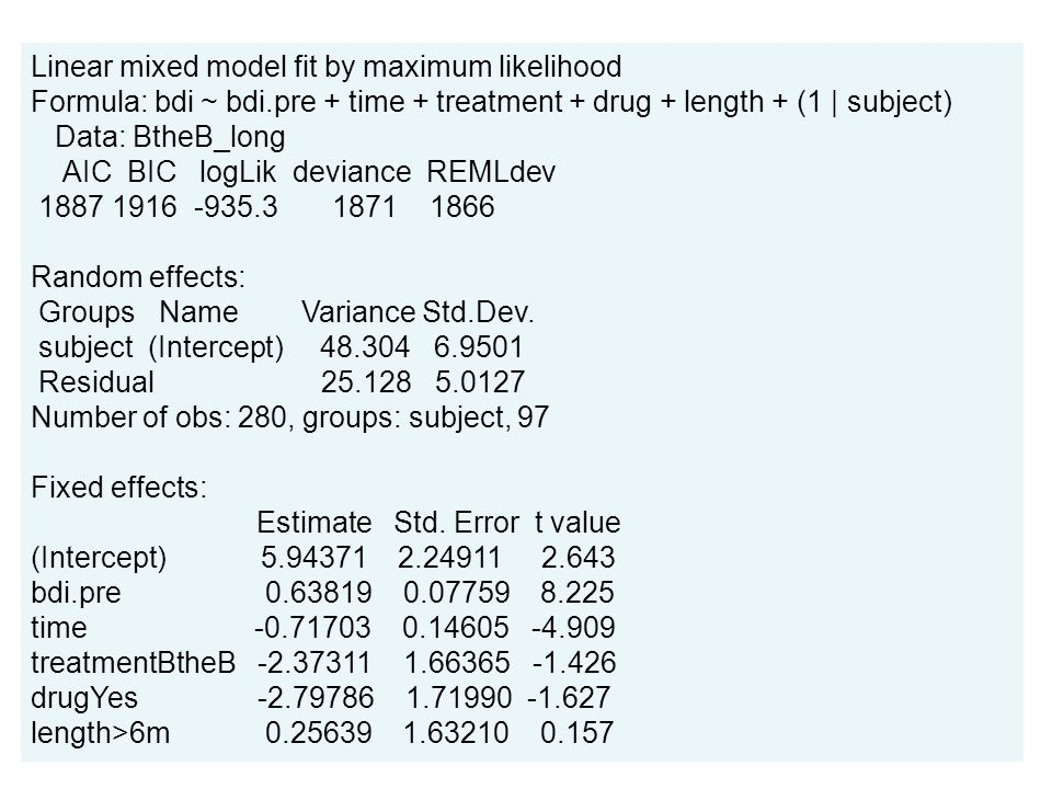 Linear mixed model fit by maximum likelihood Formula: bdi ~ bdi.pre + time + treatment + drug + length + (1 | subject) Data: BtheB_long AIC BIC logLik deviance REMLdev 1887 1916 -935.3 1871 1866 Random effects: Groups Name Variance Std.Dev.