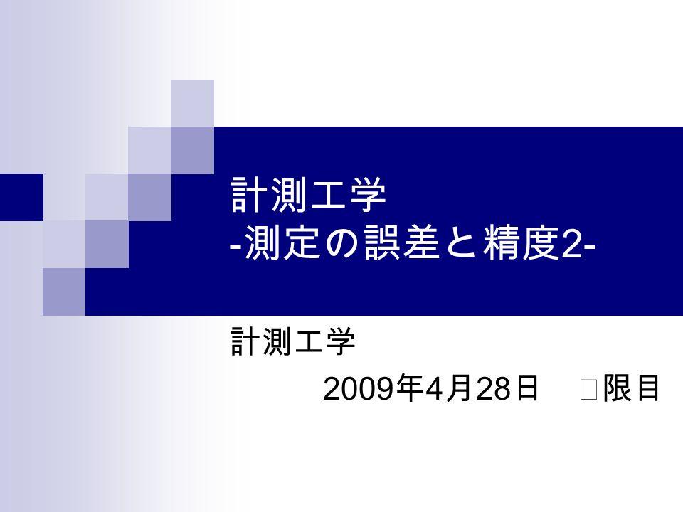 計測工学 - 測定の誤差と精度 2- 計測工学 2009 年 4 月 28 日 Ⅱ限目