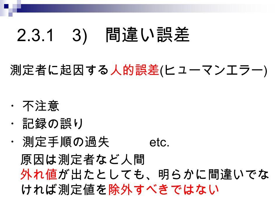 2.3.1 3) 間違い誤差 測定者に起因する人的誤差 ( ヒューマンエラー ) ・不注意 ・記録の誤り ・測定手順の過失 etc.
