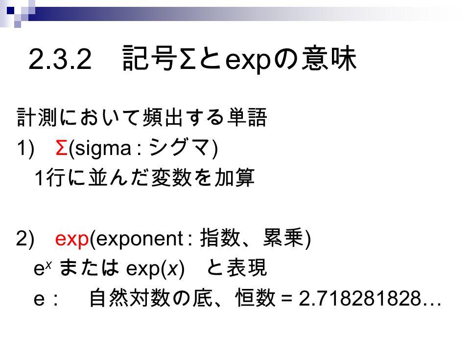 2.3.2 記号 Σ と exp の意味 計測において頻出する単語 1) Σ(sigma : シグマ ) 1 行に並んだ変数を加算 2) exp(exponent : 指数、累乗 ) e x または exp(x) と表現 e : 自然対数の底、恒数 = 2.718281828…