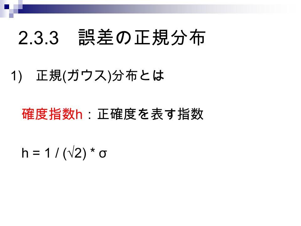 2.3.3 誤差の正規分布 1) 正規 ( ガウス ) 分布とは 確度指数 h :正確度を表す指数 h = 1 / (√2) * σ