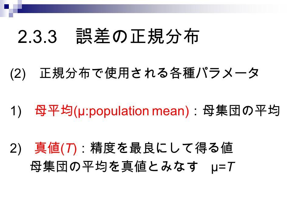 2.3.3 誤差の正規分布 (2) 正規分布で使用される各種パラメータ 1) 母平均 (μ:population mean) :母集団の平均 2) 真値 (T) :精度を最良にして得る値 母集団の平均を真値とみなす μ=T
