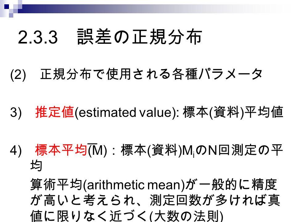 2.3.3 誤差の正規分布 (2) 正規分布で使用される各種パラメータ 3) 推定値 (estimated value): 標本 ( 資料 ) 平均値 4) 標本平均 (M) :標本 ( 資料 )M i の N 回測定の平 均 算術平均 (arithmetic mean) が一般的に精度 が高いと考えられ、測定回数が多ければ真 値に限りなく近づく ( 大数の法則 )