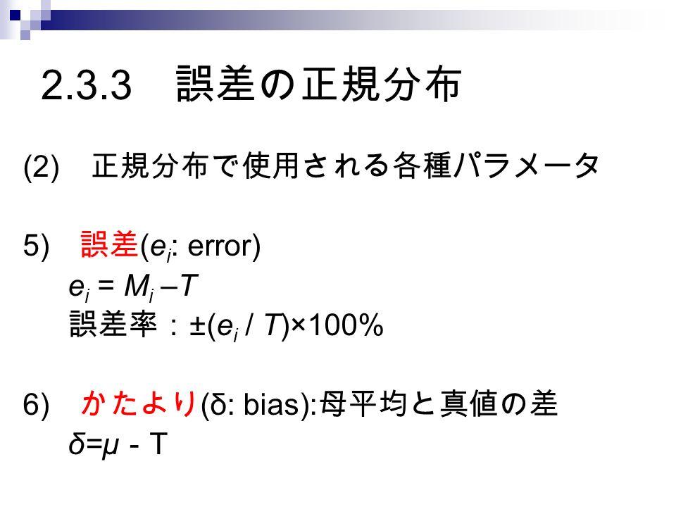 2.3.3 誤差の正規分布 (2) 正規分布で使用される各種パラメータ 5) 誤差 (e i : error) e i = M i –T 誤差率: ±(e i / T)×100% 6) かたより (δ: bias): 母平均と真値の差 δ=μ - T