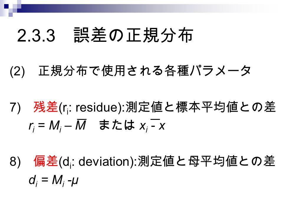 2.3.3 誤差の正規分布 (2) 正規分布で使用される各種パラメータ 7) 残差 (r i : residue): 測定値と標本平均値との差 r i = M i – M または x i - x 8) 偏差 (d i : deviation): 測定値と母平均値との差 d i = M i -μ