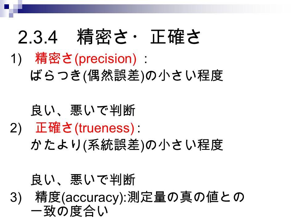 2.3.4 精密さ・正確さ 1) 精密さ (precision) : ばらつき ( 偶然誤差 ) の小さい程度 良い、悪いで判断 2) 正確さ (trueness) : かたより ( 系統誤差 ) の小さい程度 良い、悪いで判断 3) 精度 (accuracy): 測定量の真の値との 一致の度合い