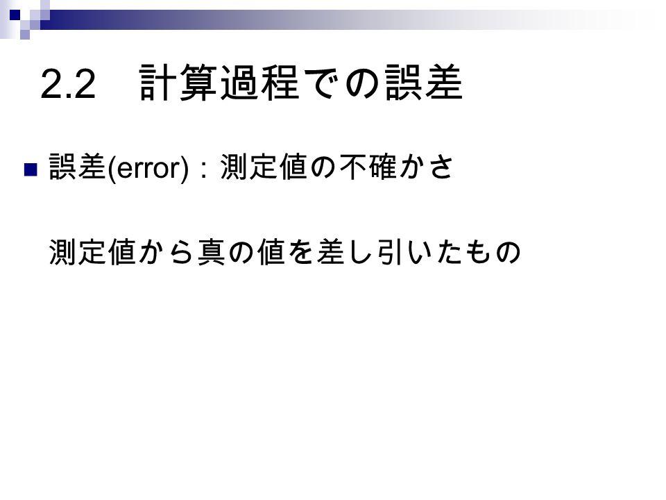 2.2 計算過程での誤差 誤差 (error) :測定値の不確かさ 測定値から真の値を差し引いたもの