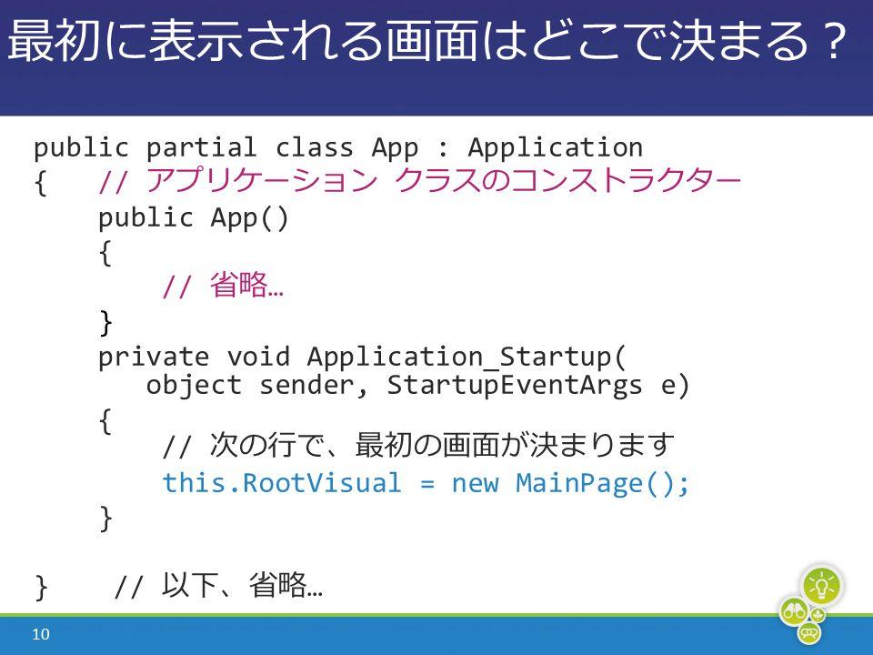 10 最初に表示される画面はどこで決まる? public partial class App : Application { // アプリケーション クラスのコンストラクター public App() { // 省略 … } private void Application_Startup( object sender, StartupEventArgs e) { // 次の行で、最初の画面が決まります this.RootVisual = new MainPage(); } } // 以下、省略 …