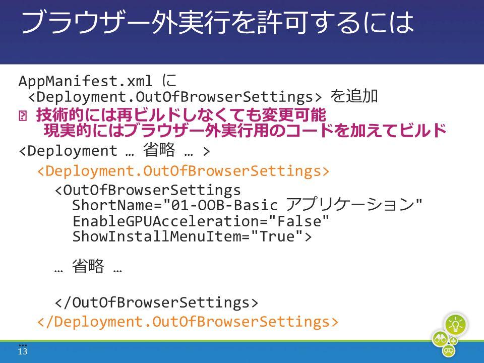 13 ブラウザー外実行を許可するには AppManifest.xml に を追加 ※ 技術的には再ビルドしなくても変更可能 現実的にはブラウザー外実行用のコードを加えてビルド … 省略 … …