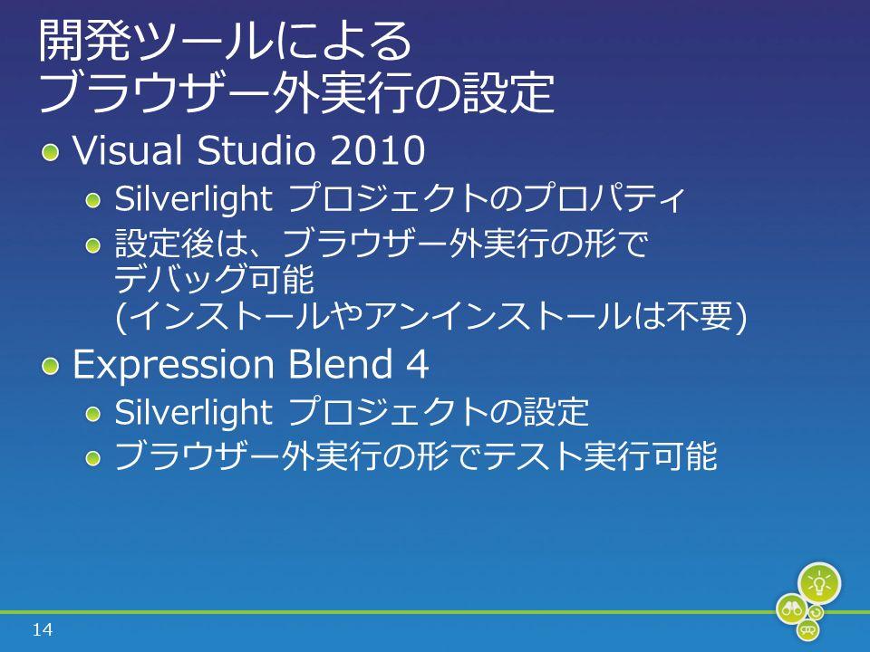 14 開発ツールによる ブラウザー外実行の設定 Visual Studio 2010 Silverlight プロジェクトのプロパティ 設定後は、ブラウザー外実行の形で デバッグ可能 (インストールやアンインストールは不要) Expression Blend 4 Silverlight プロジェクトの設定 ブラウザー外実行の形でテスト実行可能