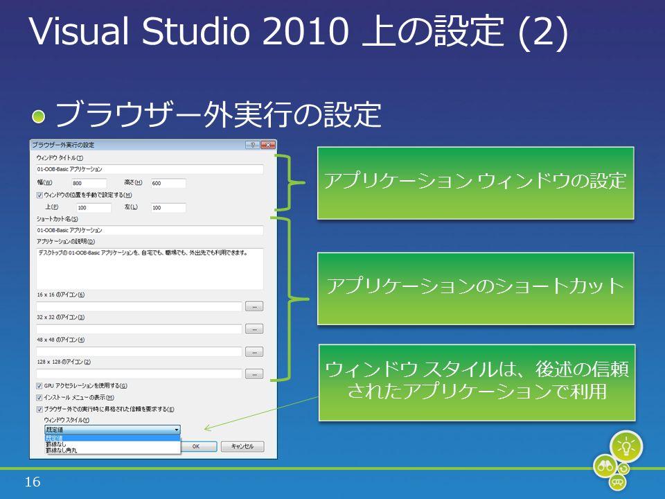 16 Visual Studio 2010 上の設定 (2) ブラウザー外実行の設定 ウィンドウ スタイルは、後述の信頼 されたアプリケーションで利用 アプリケーションのショートカット アプリケーション ウィンドウの設定