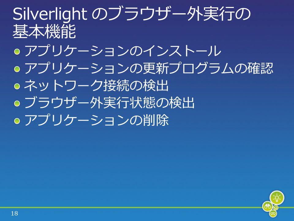 18 Silverlight のブラウザー外実行の 基本機能 アプリケーションのインストール アプリケーションの更新プログラムの確認 ネットワーク接続の検出 ブラウザー外実行状態の検出 アプリケーションの削除