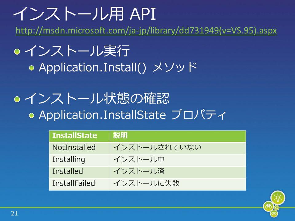 21 インストール用 API インストール実行 Application.Install() メソッド インストール状態の確認 Application.InstallState プロパティ InstallState説明 NotInstalledインストールされていない Installingインストール中 Installedインストール済 InstallFailedインストールに失敗 http://msdn.microsoft.com/ja-jp/library/dd731949(v=VS.95).aspx