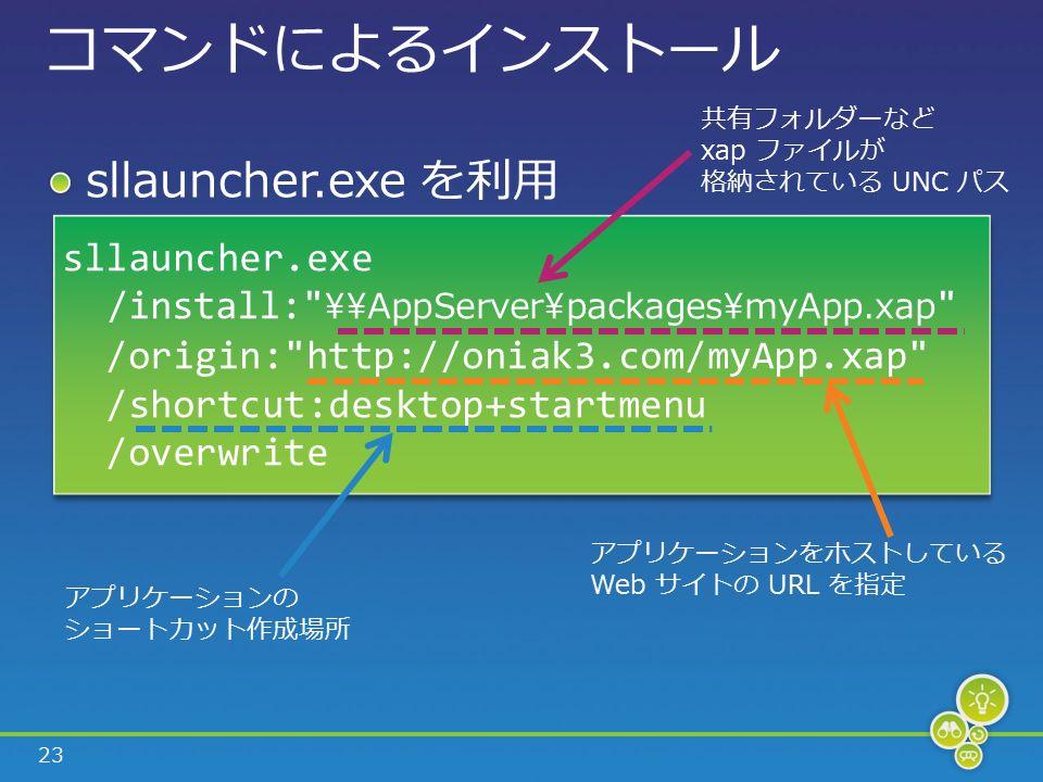 23 コマンドによるインストール sllauncher.exe を利用 sllauncher.exe /install: \\AppServer\packages\myApp.xap /origin: http://oniak3.com/myApp.xap /shortcut:desktop+startmenu /overwrite sllauncher.exe /install: \\AppServer\packages\myApp.xap /origin: http://oniak3.com/myApp.xap /shortcut:desktop+startmenu /overwrite 共有フォルダーなど xap ファイルが 格納されている UNC パス アプリケーションをホストしている Web サイトの URL を指定 アプリケーションの ショートカット作成場所