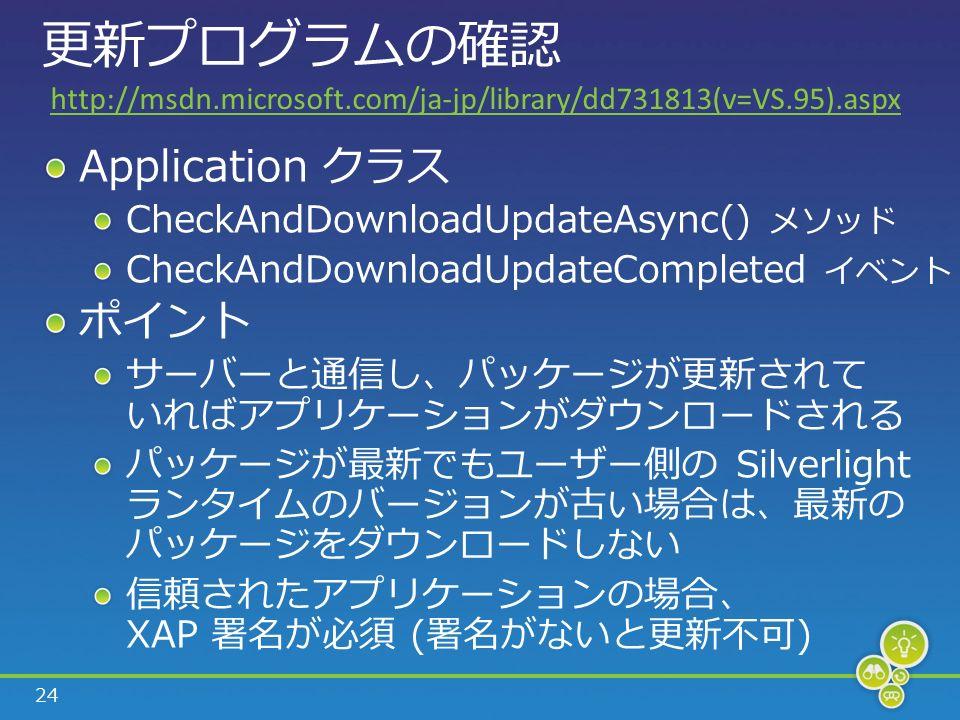 24 更新プログラムの確認 Application クラス CheckAndDownloadUpdateAsync() メソッド CheckAndDownloadUpdateCompleted イベント ポイント サーバーと通信し、パッケージが更新されて いればアプリケーションがダウンロードされる パッケージが最新でもユーザー側の Silverlight ランタイムのバージョンが古い場合は、最新の パッケージをダウンロードしない 信頼されたアプリケーションの場合、 XAP 署名が必須 (署名がないと更新不可) http://msdn.microsoft.com/ja-jp/library/dd731813(v=VS.95).aspx