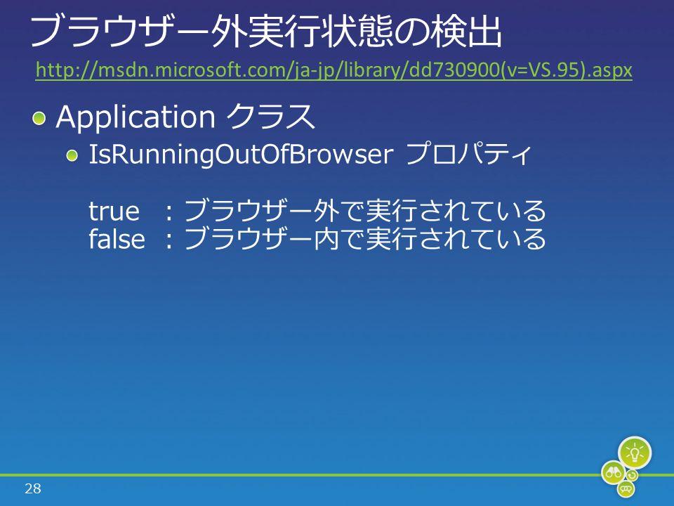28 ブラウザー外実行状態の検出 Application クラス IsRunningOutOfBrowser プロパティ true: ブラウザー外で実行されている false: ブラウザー内で実行されている http://msdn.microsoft.com/ja-jp/library/dd730900(v=VS.95).aspx