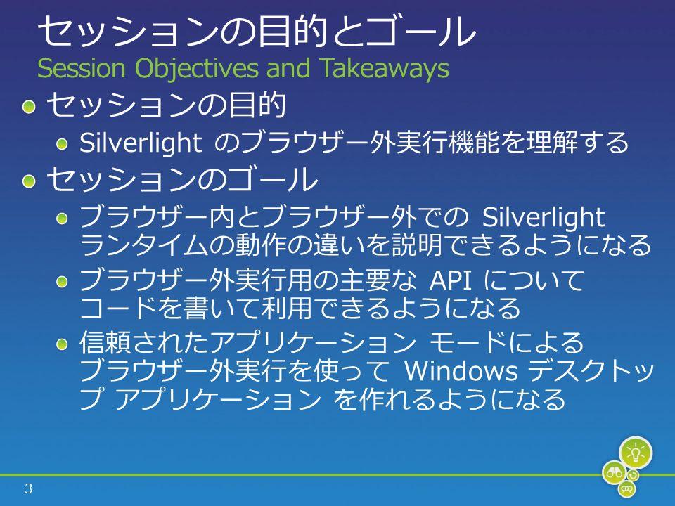 3 セッションの目的とゴール Session Objectives and Takeaways セッションの目的 Silverlight のブラウザー外実行機能を理解する セッションのゴール ブラウザー内とブラウザー外での Silverlight ランタイムの動作の違いを説明できるようになる ブラウザー外実行用の主要な API について コードを書いて利用できるようになる 信頼されたアプリケーション モードによる ブラウザー外実行を使って Windows デスクトッ プ アプリケーション を作れるようになる
