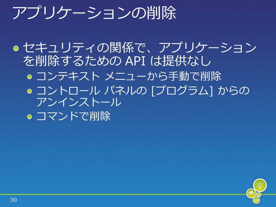 30 アプリケーションの削除 セキュリティの関係で、アプリケーション を削除するための API は提供なし コンテキスト メニューから手動で削除 コントロール パネルの [プログラム] からの アンインストール コマンドで削除
