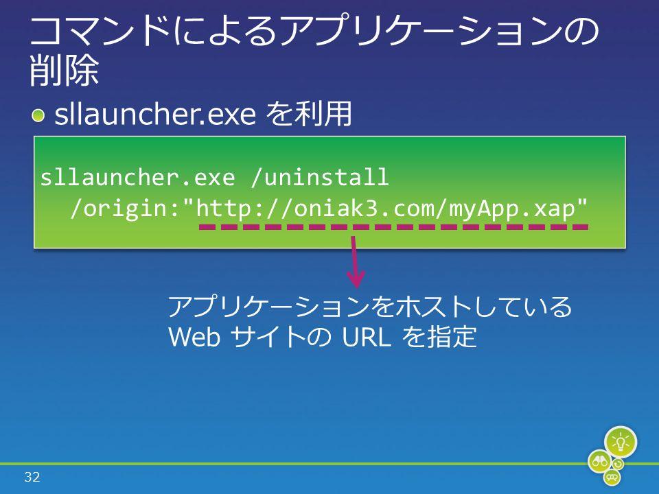 32 コマンドによるアプリケーションの 削除 sllauncher.exe を利用 sllauncher.exe /uninstall /origin: http://oniak3.com/myApp.xap sllauncher.exe /uninstall /origin: http://oniak3.com/myApp.xap アプリケーションをホストしている Web サイトの URL を指定