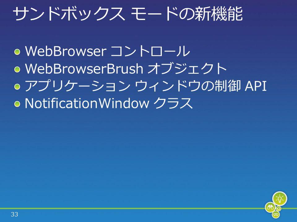 33 サンドボックス モードの新機能 WebBrowser コントロール WebBrowserBrush オブジェクト アプリケーション ウィンドウの制御 API NotificationWindow クラス