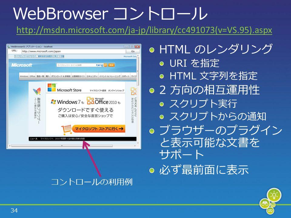 34 WebBrowser コントロール HTML のレンダリング URI を指定 HTML 文字列を指定 2 方向の相互運用性 スクリプト実行 スクリプトからの通知 ブラウザーのプラグイン と表示可能な文書を サポート 必ず最前面に表示 コントロールの利用例 http://msdn.microsoft.com/ja-jp/library/cc491073(v=VS.95).aspx