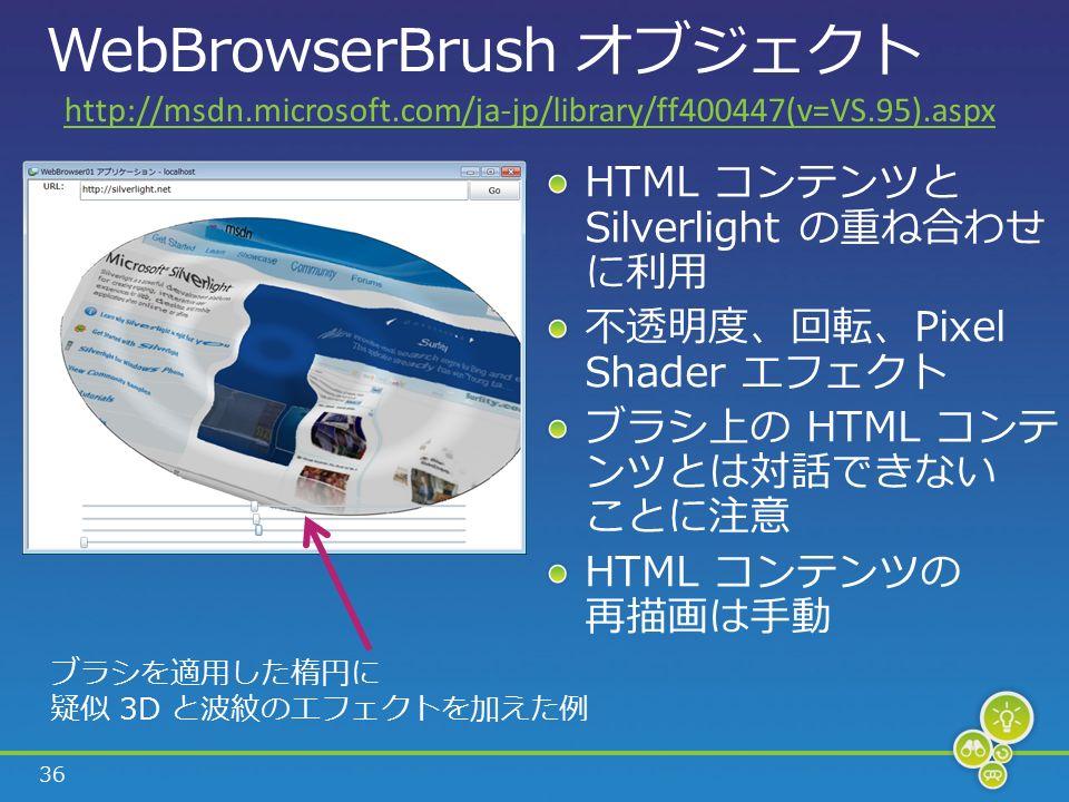 36 WebBrowserBrush オブジェクト HTML コンテンツと Silverlight の重ね合わせ に利用 不透明度、回転、Pixel Shader エフェクト ブラシ上の HTML コンテ ンツとは対話できない ことに注意 HTML コンテンツの 再描画は手動 ブラシを適用した楕円に 疑似 3D と波紋のエフェクトを加えた例 http://msdn.microsoft.com/ja-jp/library/ff400447(v=VS.95).aspx