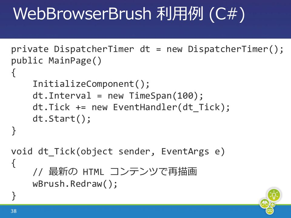 38 WebBrowserBrush 利用例 (C#) private DispatcherTimer dt = new DispatcherTimer(); public MainPage() { InitializeComponent(); dt.Interval = new TimeSpan(100); dt.Tick += new EventHandler(dt_Tick); dt.Start(); } void dt_Tick(object sender, EventArgs e) { // 最新の HTML コンテンツで再描画 wBrush.Redraw(); }
