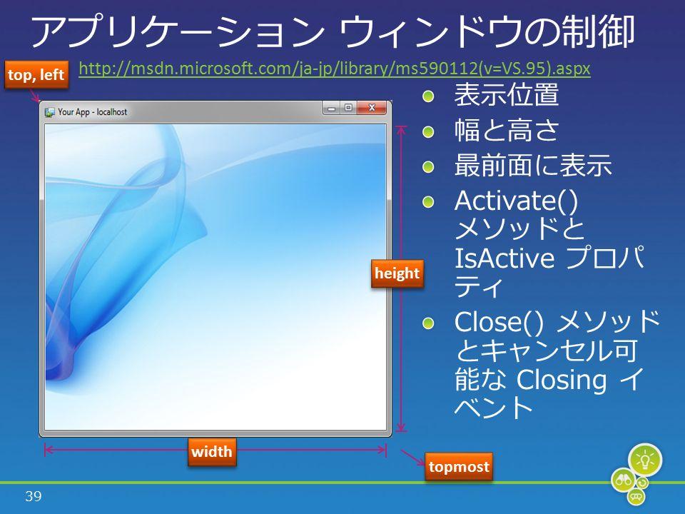 39 アプリケーション ウィンドウの制御 top, left height width topmost http://msdn.microsoft.com/ja-jp/library/ms590112(v=VS.95).aspx