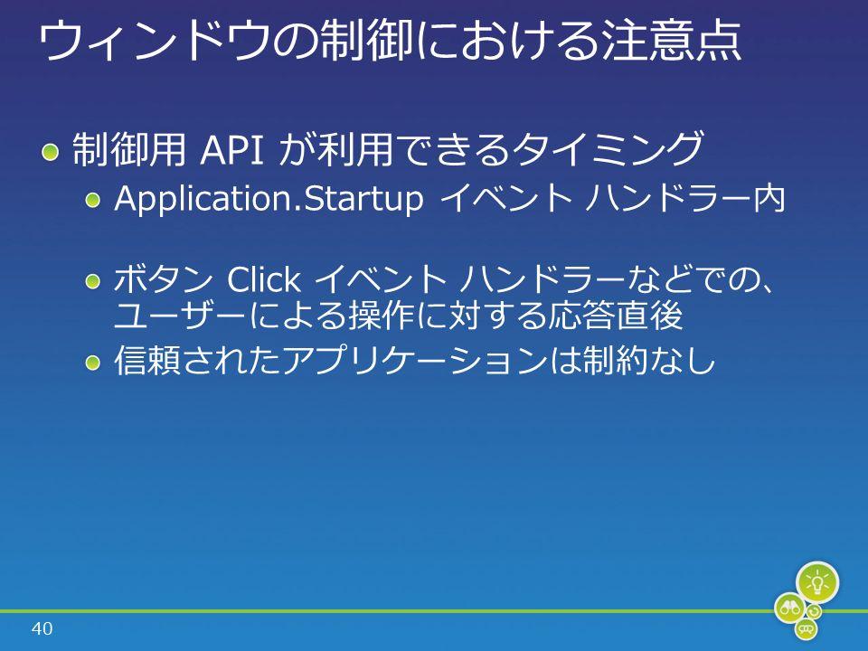 40 ウィンドウの制御における注意点 制御用 API が利用できるタイミング Application.Startup イベント ハンドラー内 ボタン Click イベント ハンドラーなどでの、 ユーザーによる操作に対する応答直後 信頼されたアプリケーションは制約なし