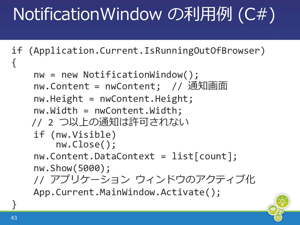 43 NotificationWindow の利用例 (C#) if (Application.Current.IsRunningOutOfBrowser) { nw = new NotificationWindow(); nw.Content = nwContent; // 通知画面 nw.Height = nwContent.Height; nw.Width = nwContent.Width; // 2 つ以上の通知は許可されない if (nw.Visible) nw.Close(); nw.Content.DataContext = list[count]; nw.Show(5000); // アプリケーション ウィンドウのアクティブ化 App.Current.MainWindow.Activate(); }