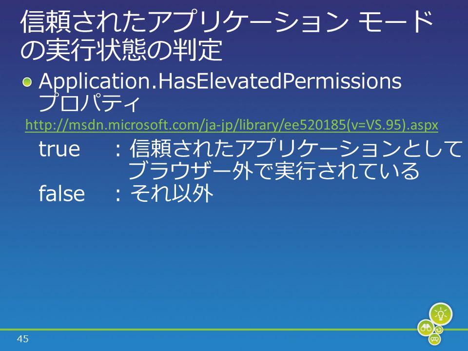 45 信頼されたアプリケーション モード の実行状態の判定 Application.HasElevatedPermissions プロパティ true: 信頼されたアプリケーションとして ブラウザー外で実行されている false: それ以外 http://msdn.microsoft.com/ja-jp/library/ee520185(v=VS.95).aspx