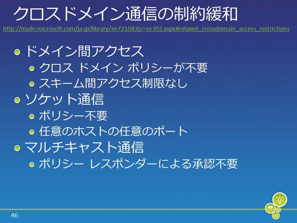 46 クロスドメイン通信の制約緩和 ドメイン間アクセス クロス ドメイン ポリシーが不要 スキーム間アクセス制限なし ソケット通信 ポリシー不要 任意のホストの任意のポート マルチキャスト通信 ポリシー レスポンダーによる承認不要 http://msdn.microsoft.com/ja-jp/library/ee721083(v=vs.95).aspx#relaxed_crossdomain_access_restrictions