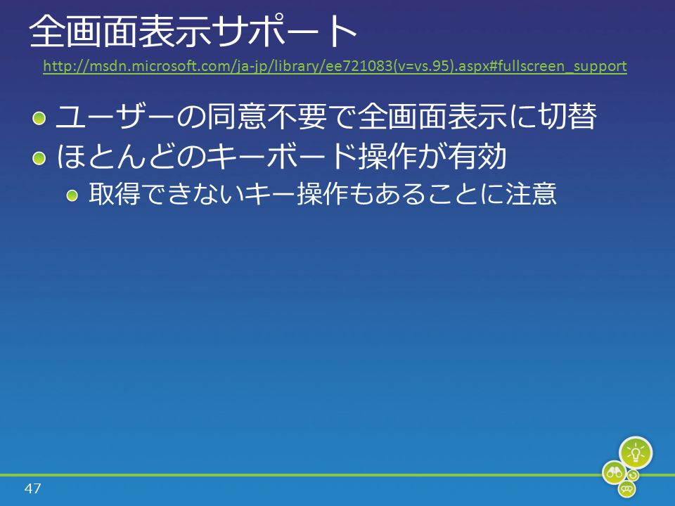 47 全画面表示サポート ユーザーの同意不要で全画面表示に切替 ほとんどのキーボード操作が有効 取得できないキー操作もあることに注意 http://msdn.microsoft.com/ja-jp/library/ee721083(v=vs.95).aspx#fullscreen_support