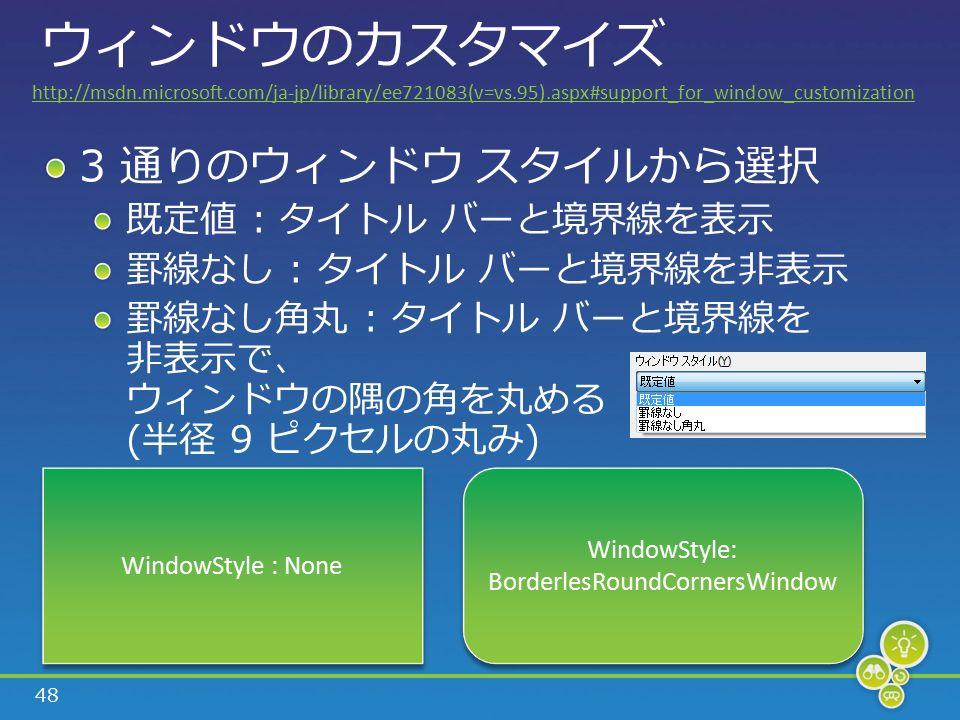 48 ウィンドウのカスタマイズ 3 通りのウィンドウ スタイルから選択 既定値 : タイトル バーと境界線を表示 罫線なし : タイトル バーと境界線を非表示 罫線なし角丸 : タイトル バーと境界線を 非表示で、 ウィンドウの隅の角を丸める (半径 9 ピクセルの丸み) WindowStyle : None WindowStyle: BorderlesRoundCornersWindow WindowStyle: BorderlesRoundCornersWindow http://msdn.microsoft.com/ja-jp/library/ee721083(v=vs.95).aspx#support_for_window_customization