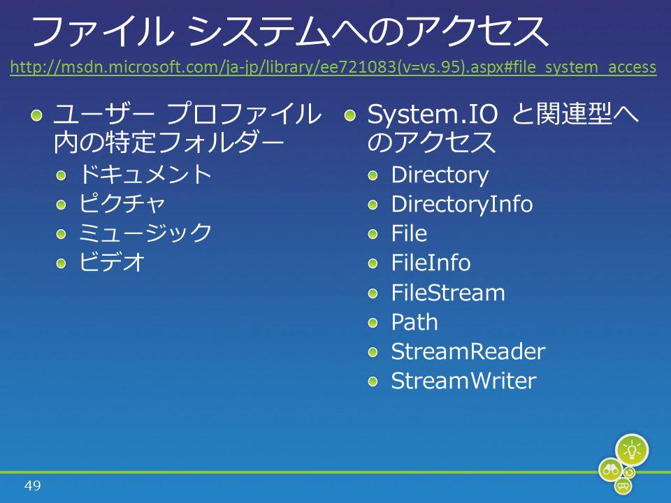 49 ファイル システムへのアクセス ユーザー プロファイル 内の特定フォルダー ドキュメント ピクチャ ミュージック ビデオ System.IO と関連型へ のアクセス Directory DirectoryInfo File FileInfo FileStream Path StreamReader StreamWriter http://msdn.microsoft.com/ja-jp/library/ee721083(v=vs.95).aspx#file_system_access