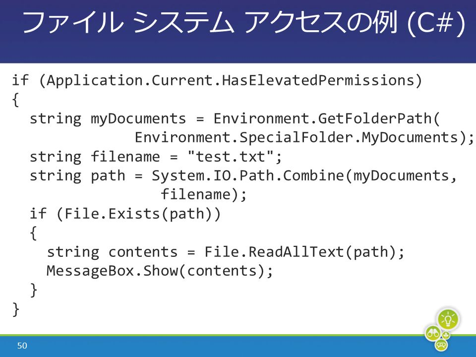 50 ファイル システム アクセスの例 (C#) if (Application.Current.HasElevatedPermissions) { string myDocuments = Environment.GetFolderPath( Environment.SpecialFolder.MyDocuments); string filename = test.txt ; string path = System.IO.Path.Combine(myDocuments, filename); if (File.Exists(path)) { string contents = File.ReadAllText(path); MessageBox.Show(contents); }