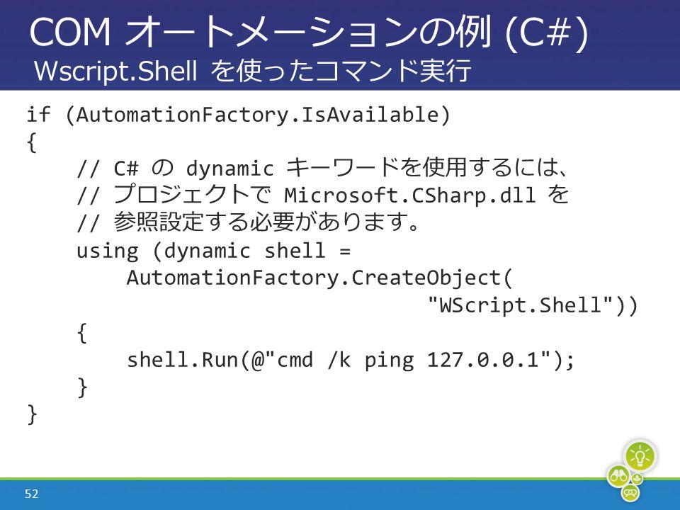 52 COM オートメーションの例 (C#) if (AutomationFactory.IsAvailable) { // C# の dynamic キーワードを使用するには、 // プロジェクトで Microsoft.CSharp.dll を // 参照設定する必要があります。 using (dynamic shell = AutomationFactory.CreateObject( WScript.Shell )) { shell.Run(@ cmd /k ping 127.0.0.1 ); } Wscript.Shell を使ったコマンド実行