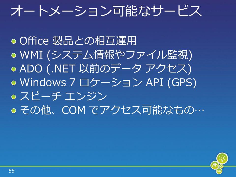 55 オートメーション可能なサービス Office 製品との相互運用 WMI (システム情報やファイル監視) ADO (.NET 以前のデータ アクセス) Windows 7 ロケーション API (GPS) スピーチ エンジン その他、COM でアクセス可能なもの…