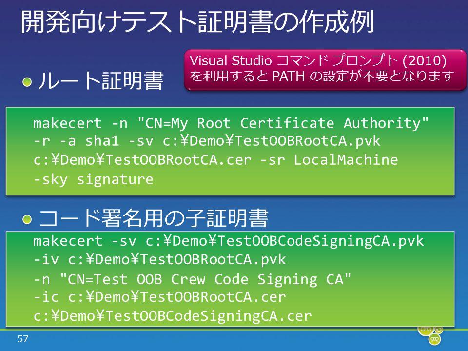 57 開発向けテスト証明書の作成例 ルート証明書 コード署名用の子証明書 makecert -n CN=My Root Certificate Authority -r -a sha1 -sv c: \ Demo \ TestOOBRootCA.pvk c: \ Demo \ TestOOBRootCA.cer -sr LocalMachine -sky signature makecert -sv c: \ Demo \ TestOOBCodeSigningCA.pvk -iv c: \ Demo \ TestOOBRootCA.pvk -n CN=Test OOB Crew Code Signing CA -ic c: \ Demo \ TestOOBRootCA.cer c: \ Demo \ TestOOBCodeSigningCA.cer makecert -sv c: \ Demo \ TestOOBCodeSigningCA.pvk -iv c: \ Demo \ TestOOBRootCA.pvk -n CN=Test OOB Crew Code Signing CA -ic c: \ Demo \ TestOOBRootCA.cer c: \ Demo \ TestOOBCodeSigningCA.cer Visual Studio コマンド プロンプト (2010) を利用すると PATH の設定が不要となります Visual Studio コマンド プロンプト (2010) を利用すると PATH の設定が不要となります