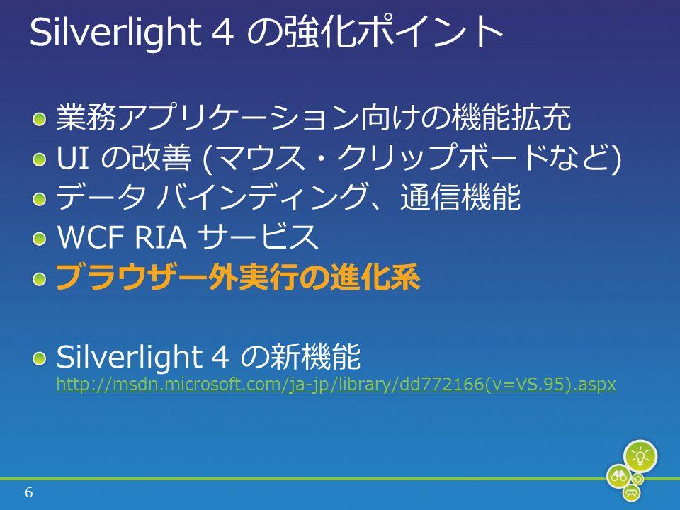 6 Silverlight 4 の強化ポイント 業務アプリケーション向けの機能拡充 UI の改善 (マウス・クリップボードなど) データ バインディング、通信機能 WCF RIA サービス ブラウザー外実行の進化系 Silverlight 4 の新機能 http://msdn.microsoft.com/ja-jp/library/dd772166(v=VS.95).aspx http://msdn.microsoft.com/ja-jp/library/dd772166(v=VS.95).aspx